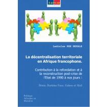 La Décentralisation Territoriale en Afrique Francophone : Contribution à la refondation post-crise de l'Etat de 1990 à nos jours (Bénin, Burkina Faso, Gabon, Mali)